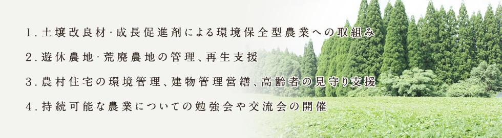 1.土壌改良材・成長促進剤による環境保全型農業への取組み 2.遊休農地・荒廃農地の管理、再生支援 3.農村住宅の環境管理、建物管理営繕、高齢者の見守り支援 4.持続可能な農業についての勉強会や交流会の開催